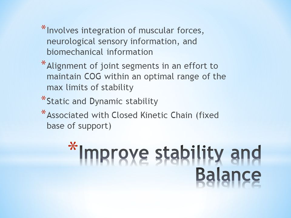 * Involves integration of muscular forces, neurological sensory information, and biomechanical information * Alignment of joint segments in an effort to maintain COG within an optimal range of the max limits of stability * Static and Dynamic stability * Associated with Closed Kinetic Chain (fixed base of support)