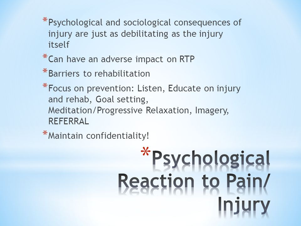* Psychological and sociological consequences of injury are just as debilitating as the injury itself * Can have an adverse impact on RTP * Barriers to rehabilitation * Focus on prevention: Listen, Educate on injury and rehab, Goal setting, Meditation/Progressive Relaxation, Imagery, REFERRAL * Maintain confidentiality!