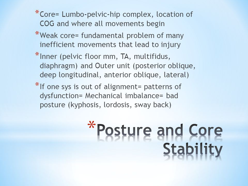 * Core= Lumbo-pelvic-hip complex, location of COG and where all movements begin * Weak core= fundamental problem of many inefficient movements that lead to injury * Inner (pelvic floor mm, TA, multifidus, diaphragm) and Outer unit (posterior oblique, deep longitudinal, anterior oblique, lateral) * If one sys is out of alignment= patterns of dysfunction= Mechanical imbalance= bad posture (kyphosis, lordosis, sway back)