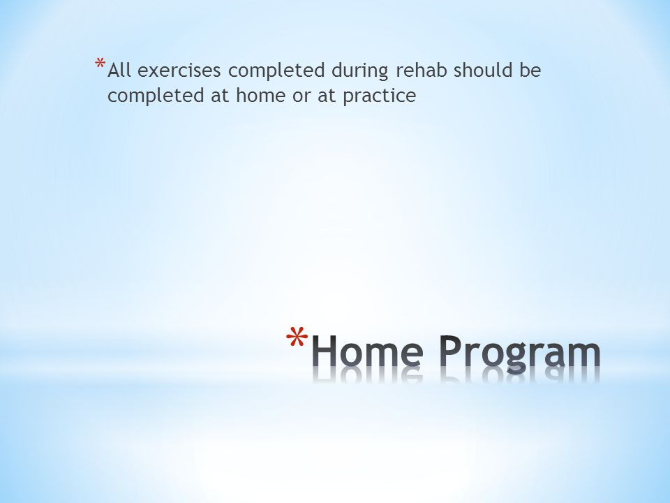 * All exercises completed during rehab should be completed at home or at practice