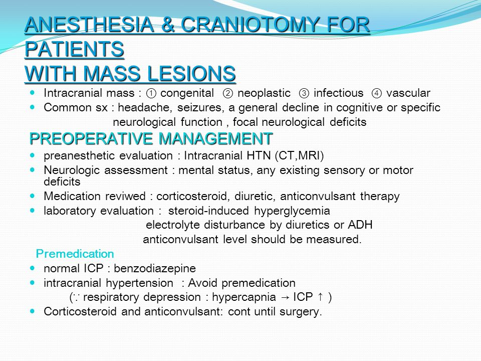 ANESTHESIA & CRANIOTOMY FOR PATIENTS WITH MASS LESIONS Intracranial mass : ① congenital ② neoplastic ③ infectious ④ vascular Intracranial mass : ① congenital ② neoplastic ③ infectious ④ vascular Common sx : headache, seizures, a general decline in cognitive or specific Common sx : headache, seizures, a general decline in cognitive or specific neurological function, focal neurological deficits neurological function, focal neurological deficits PREOPERATIVE MANAGEMENT preanesthetic evaluation : Intracranial HTN (CT,MRI) preanesthetic evaluation : Intracranial HTN (CT,MRI) Neurologic assessment : mental status, any existing sensory or motor deficits Neurologic assessment : mental status, any existing sensory or motor deficits Medication reviwed : corticosteroid, diuretic, anticonvulsant therapy Medication reviwed : corticosteroid, diuretic, anticonvulsant therapy laboratory evaluation : steroid-induced hyperglycemia laboratory evaluation : steroid-induced hyperglycemia electrolyte disturbance by diuretics or ADH electrolyte disturbance by diuretics or ADH anticonvulsant level should be measured.