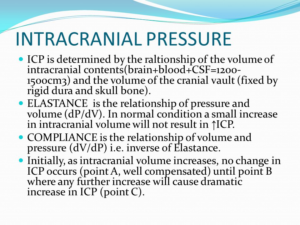 INTRACRANIAL PRESSURE ICP is determined by the raltionship of the volume of intracranial contents(brain+blood+CSF=1200- 1500cm3) and the volume of the cranial vault (fixed by rigid dura and skull bone).