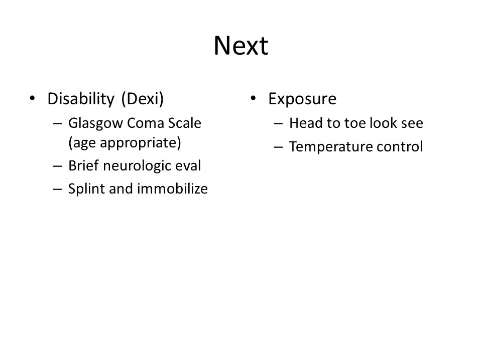 Next Disability (Dexi) – Glasgow Coma Scale (age appropriate) – Brief neurologic eval – Splint and immobilize Exposure – Head to toe look see – Temperature control