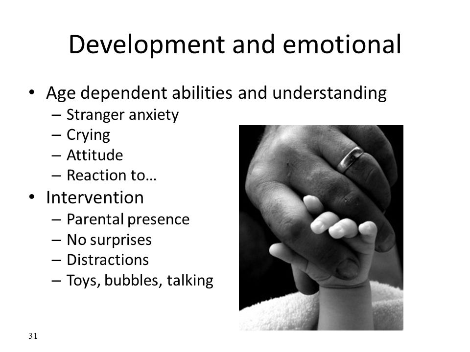 Development and emotional Age dependent abilities and understanding – Stranger anxiety – Crying – Attitude – Reaction to… Intervention – Parental presence – No surprises – Distractions – Toys, bubbles, talking 31