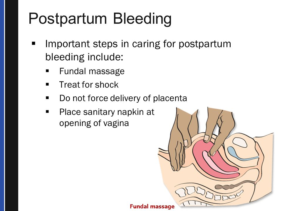 Postpartum Bleeding Fundal massage  Important steps in caring for postpartum bleeding include:  Fundal massage  Treat for shock  Do not force delivery of placenta  Place sanitary napkin at opening of vagina