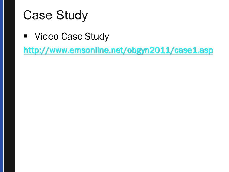 Case Study  Video Case Study http://www.emsonline.net/obgyn2011/case1.asp