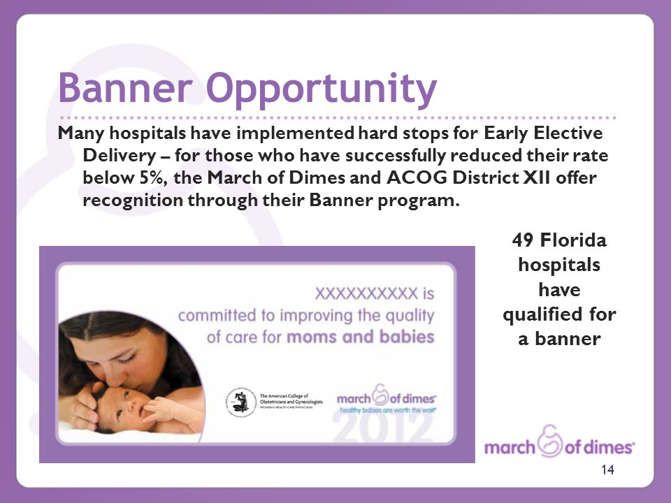 Banner Opportunity Many hospitals have implemented hard stops for Early Elective Delivery – for those who have successfully reduced their rate below 5%, the March of Dimes and ACOG District XII offer recognition through their Banner program.