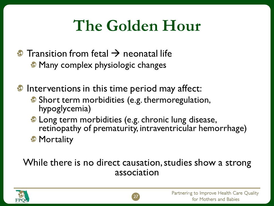 The Golden Hour Transition from fetal  neonatal life Many complex physiologic changes Interventions in this time period may affect: Short term morbidities (e.g.