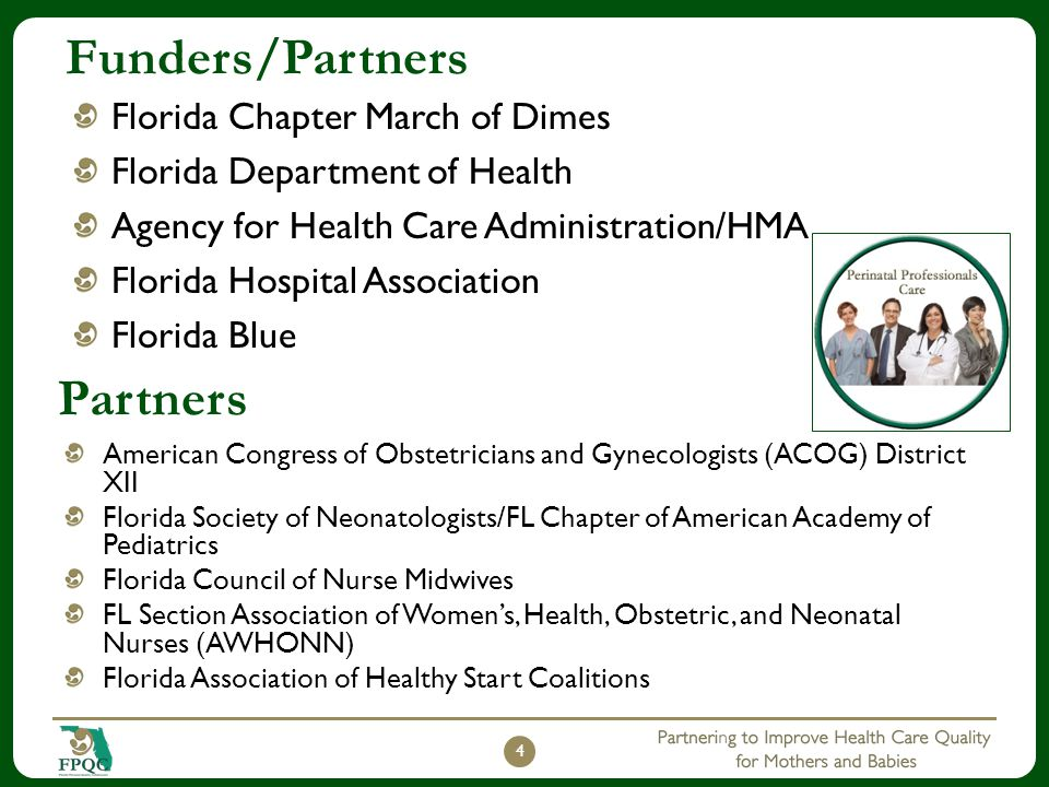 Funders/Partners Florida Chapter March of Dimes Florida Department of Health Agency for Health Care Administration/HMA Florida Hospital Association Florida Blue 4 American Congress of Obstetricians and Gynecologists (ACOG) District XII Florida Society of Neonatologists/FL Chapter of American Academy of Pediatrics Florida Council of Nurse Midwives FL Section Association of Women's, Health, Obstetric, and Neonatal Nurses (AWHONN) Florida Association of Healthy Start Coalitions Partners