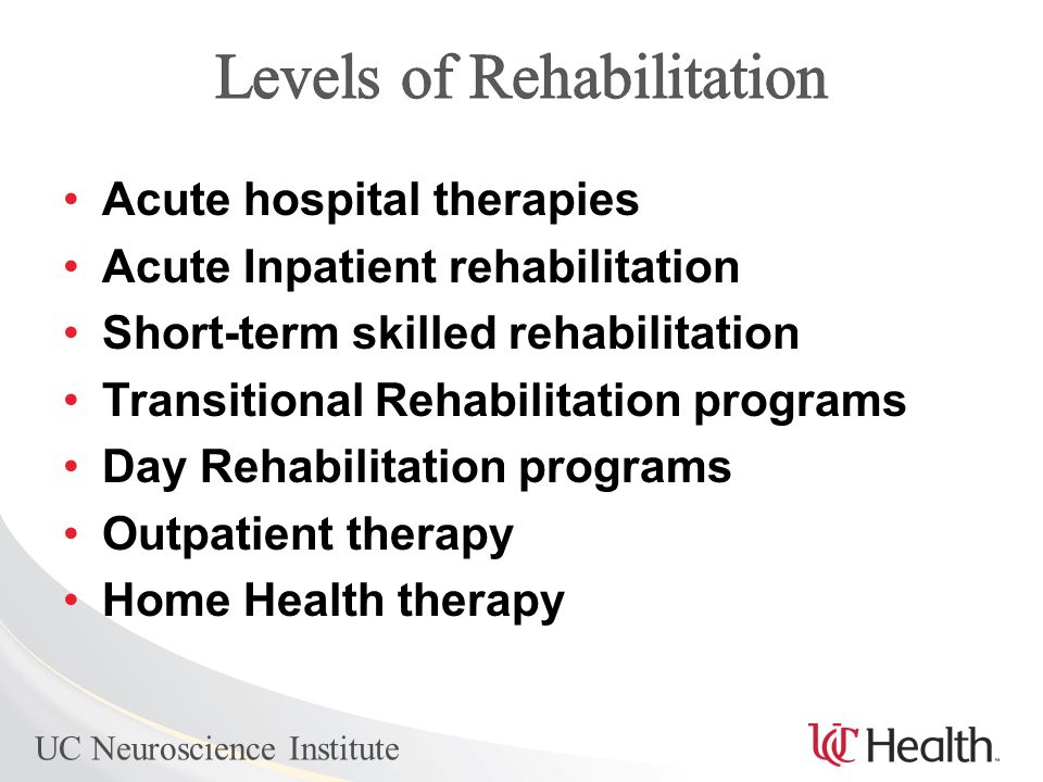 UC Neuroscience Institute Acute hospital therapies Acute Inpatient rehabilitation Short-term skilled rehabilitation Transitional Rehabilitation programs Day Rehabilitation programs Outpatient therapy Home Health therapy