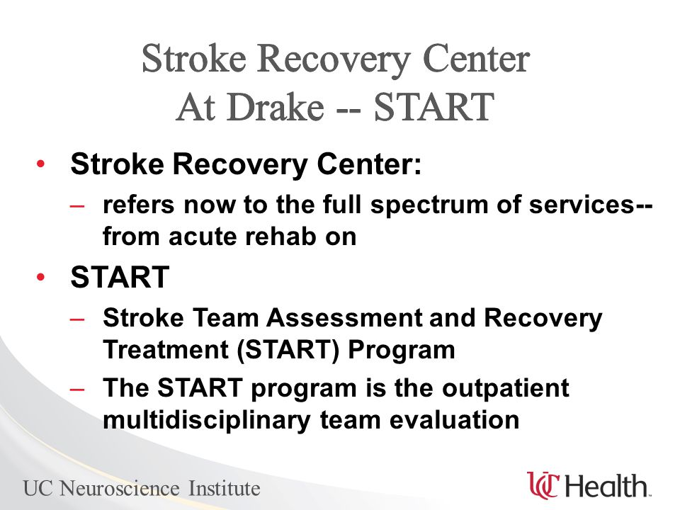 UC Neuroscience Institute Stroke Recovery Center: –refers now to the full spectrum of services-- from acute rehab on START –Stroke Team Assessment and Recovery Treatment (START) Program –The START program is the outpatient multidisciplinary team evaluation
