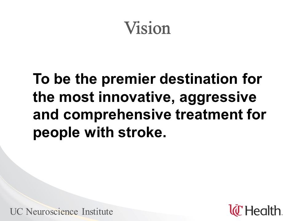 UC Neuroscience Institute To be the premier destination for the most innovative, aggressive and comprehensive treatment for people with stroke.