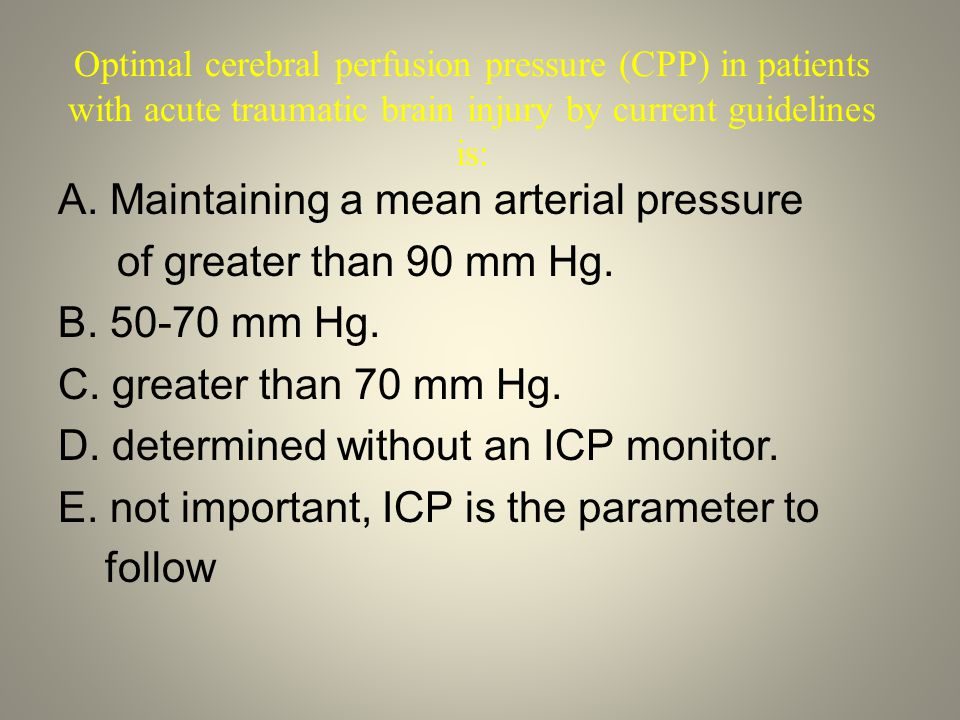 Optimal cerebral perfusion pressure (CPP) in patients with acute traumatic brain injury by current guidelines is: A. Maintaining a mean arterial press