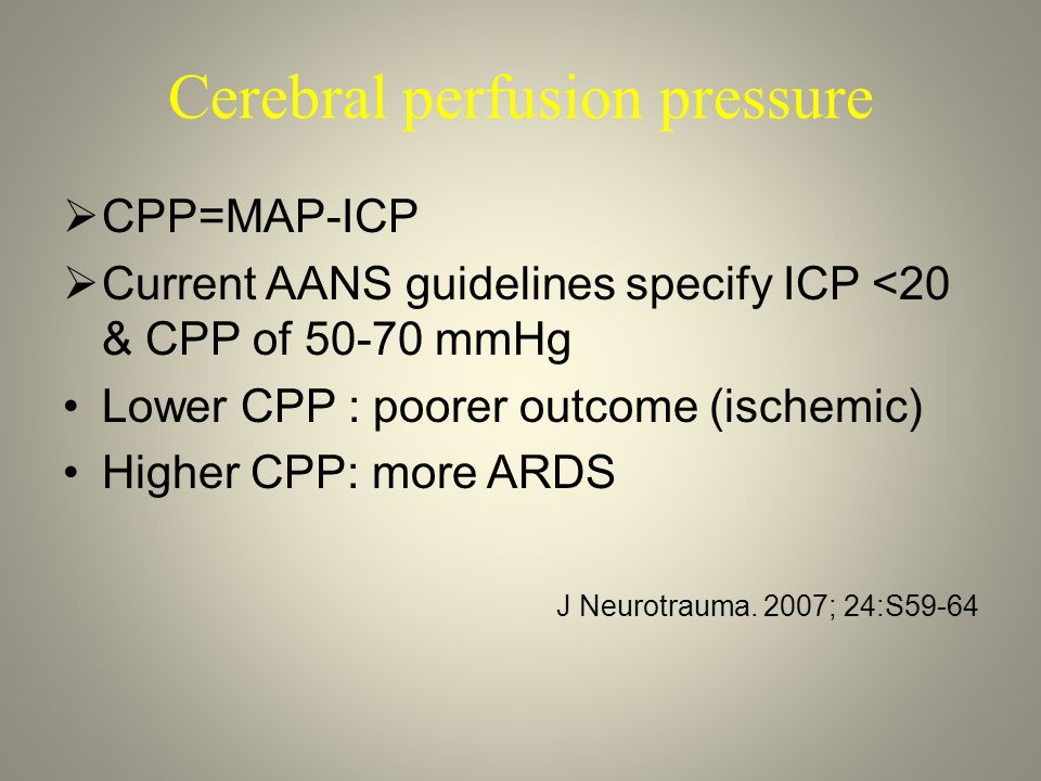 Cerebral perfusion pressure  CPP=MAP-ICP  Current AANS guidelines specify ICP <20 & CPP of 50-70 mmHg Lower CPP : poorer outcome (ischemic) Higher C