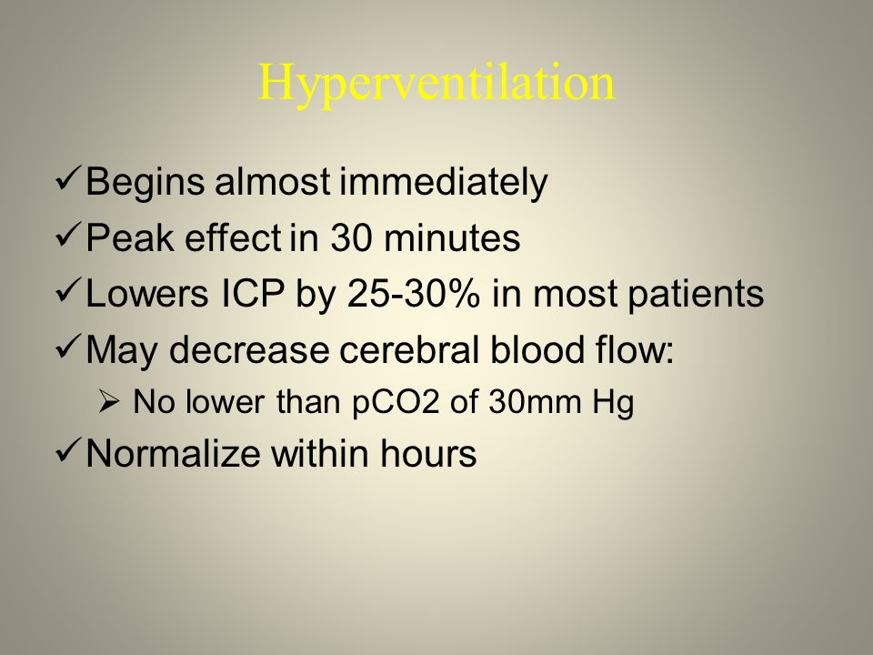 Hyperventilation Begins almost immediately Peak effect in 30 minutes Lowers ICP by 25-30% in most patients May decrease cerebral blood flow:  No lower than pCO2 of 30mm Hg Normalize within hours