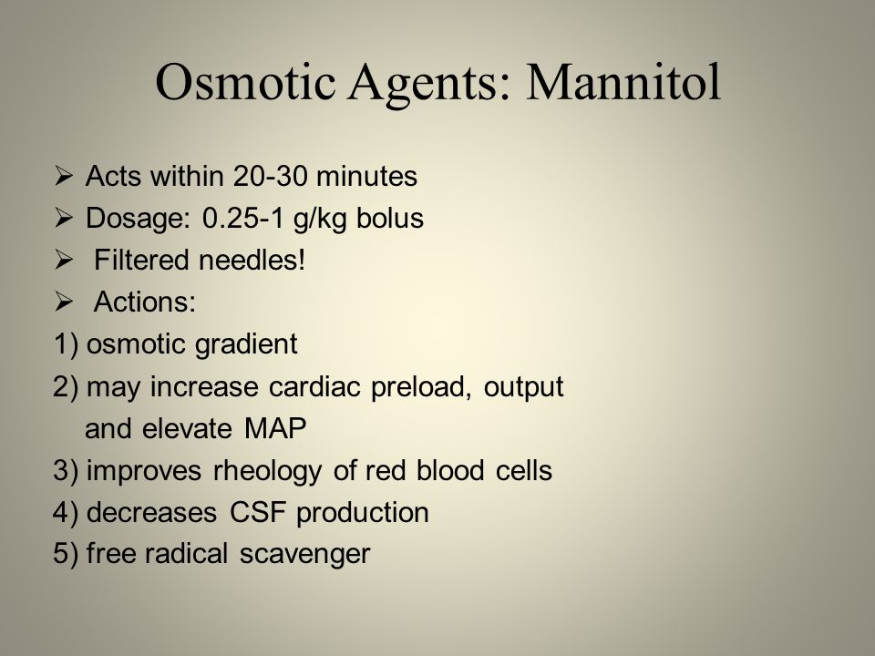 Osmotic Agents: Mannitol  Acts within 20-30 minutes  Dosage: 0.25-1 g/kg bolus  Filtered needles!  Actions: 1) osmotic gradient 2) may increase ca