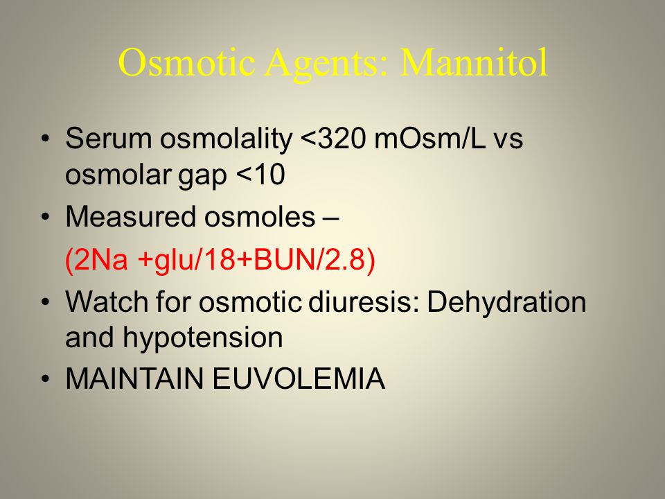 Osmotic Agents: Mannitol Serum osmolality <320 mOsm/L vs osmolar gap <10 Measured osmoles – (2Na +glu/18+BUN/2.8) Watch for osmotic diuresis: Dehydration and hypotension MAINTAIN EUVOLEMIA