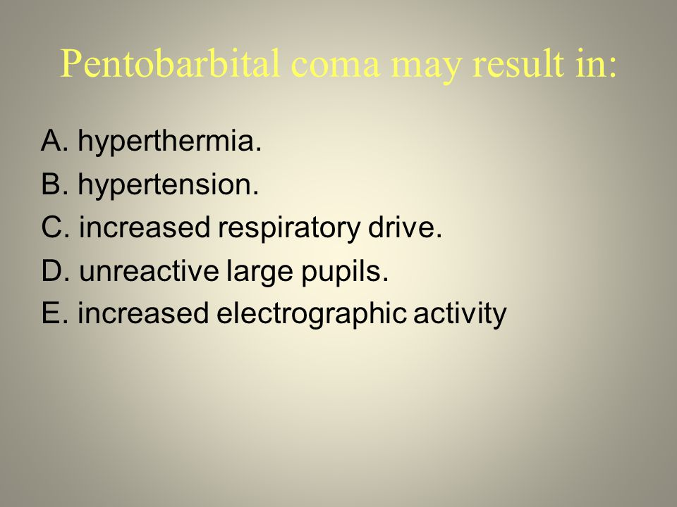 Pentobarbital coma may result in: A. hyperthermia. B. hypertension. C. increased respiratory drive. D. unreactive large pupils. E. increased electrogr