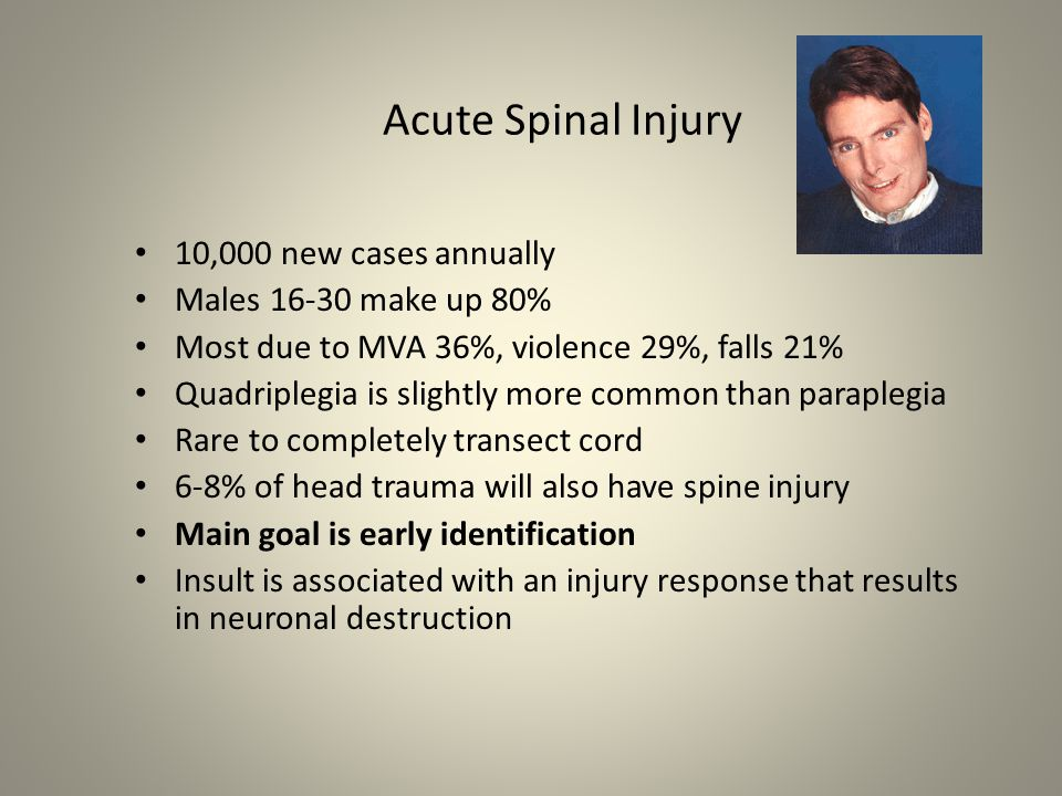 Acute Spinal Injury 10,000 new cases annually Males 16-30 make up 80% Most due to MVA 36%, violence 29%, falls 21% Quadriplegia is slightly more common than paraplegia Rare to completely transect cord 6-8% of head trauma will also have spine injury Main goal is early identification Insult is associated with an injury response that results in neuronal destruction