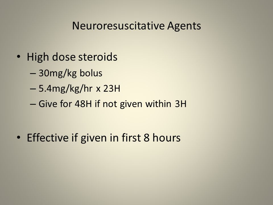 Neuroresuscitative Agents High dose steroids – 30mg/kg bolus – 5.4mg/kg/hr x 23H – Give for 48H if not given within 3H Effective if given in first 8 h