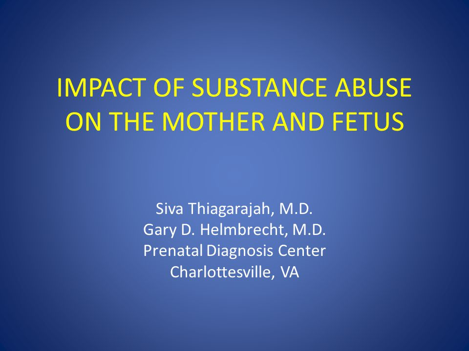 IMPACT OF SUBSTANCE ABUSE ON THE MOTHER AND FETUS Siva Thiagarajah, M.D.
