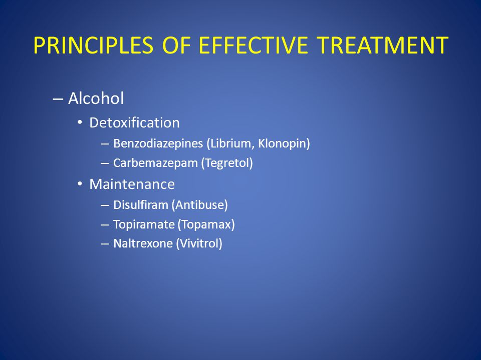 PRINCIPLES OF EFFECTIVE TREATMENT – Alcohol Detoxification – Benzodiazepines (Librium, Klonopin) – Carbemazepam (Tegretol) Maintenance – Disulfiram (Antibuse) – Topiramate (Topamax) – Naltrexone (Vivitrol)