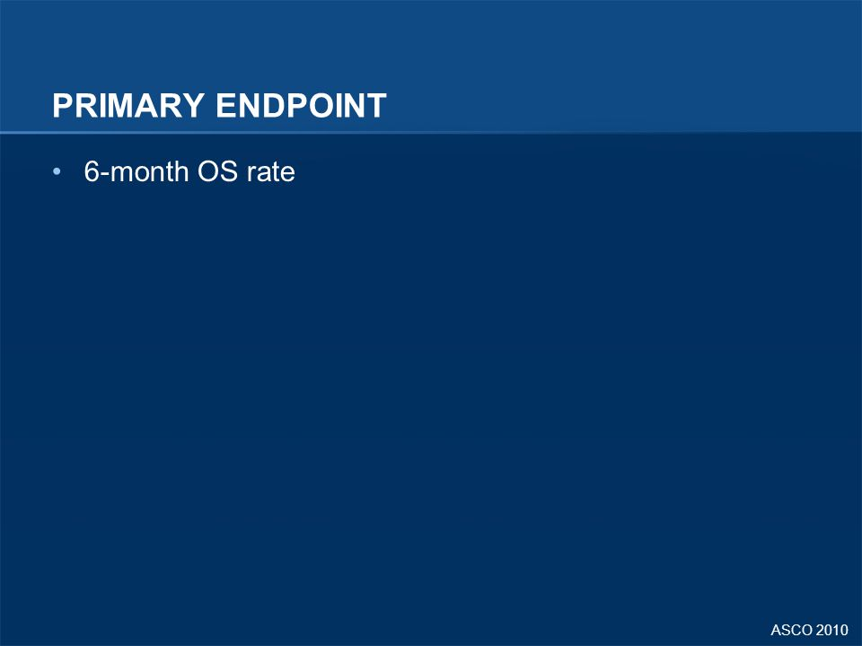 ASCO 2010 PRIMARY ENDPOINT 6-month OS rate