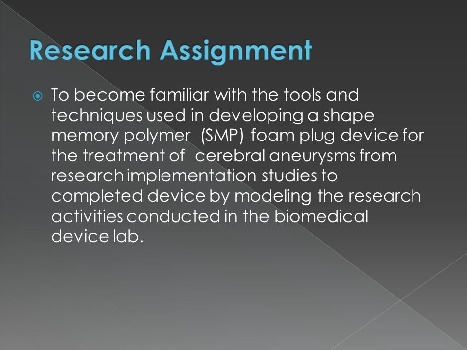  To become familiar with the tools and techniques used in developing a shape memory polymer (SMP) foam plug device for the treatment of cerebral aneurysms from research implementation studies to completed device by modeling the research activities conducted in the biomedical device lab.