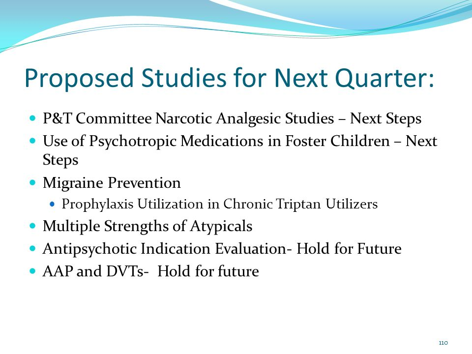 Proposed Studies for Next Quarter: P&T Committee Narcotic Analgesic Studies – Next Steps Use of Psychotropic Medications in Foster Children – Next Ste