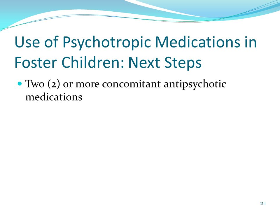 Use of Psychotropic Medications in Foster Children: Next Steps Two (2) or more concomitant antipsychotic medications 114