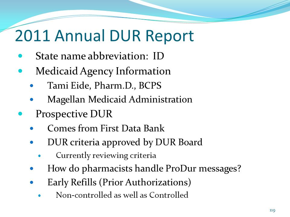 2011 Annual DUR Report State name abbreviation: ID Medicaid Agency Information Tami Eide, Pharm.D., BCPS Magellan Medicaid Administration Prospective