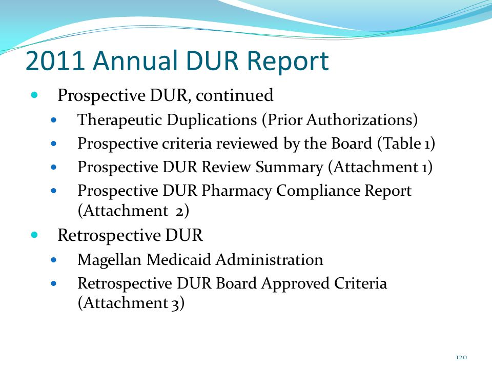 2011 Annual DUR Report Prospective DUR, continued Therapeutic Duplications (Prior Authorizations) Prospective criteria reviewed by the Board (Table 1)
