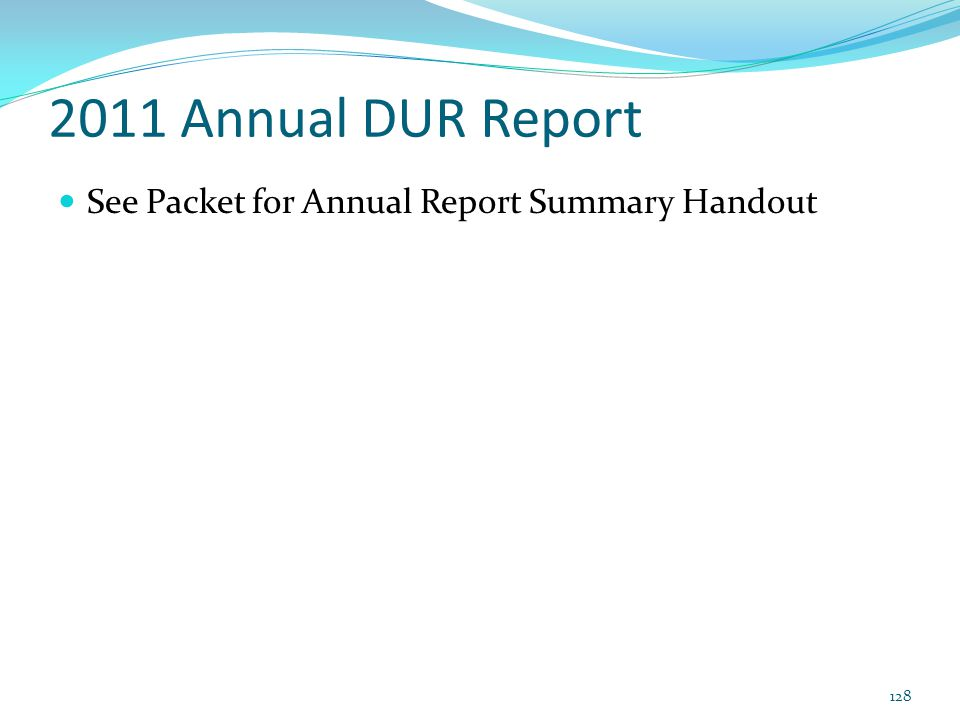 2011 Annual DUR Report See Packet for Annual Report Summary Handout 128