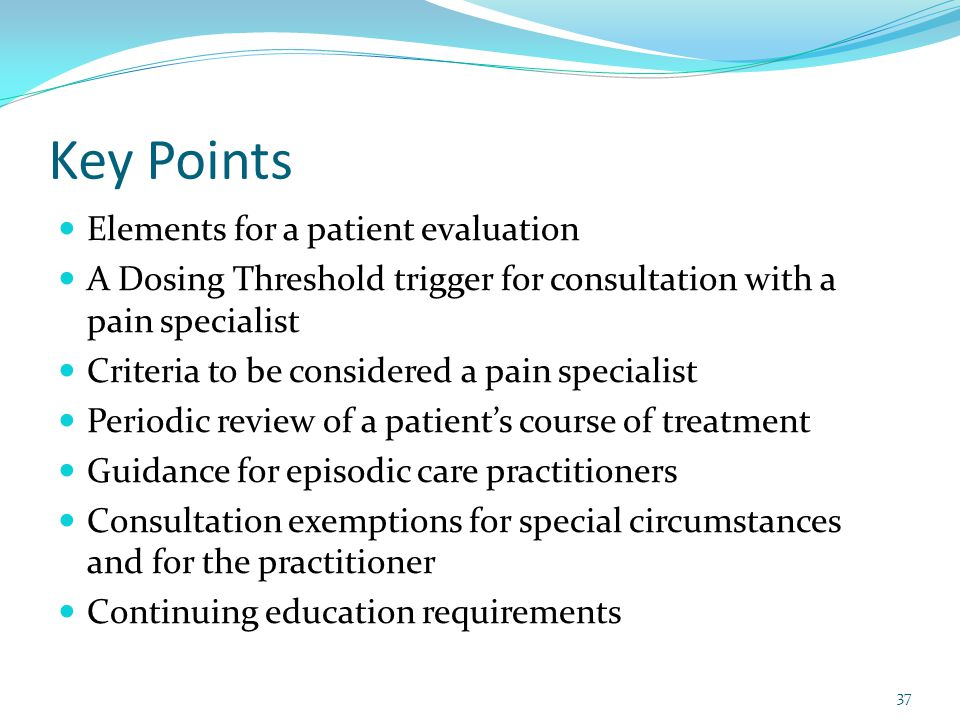Key Points Elements for a patient evaluation A Dosing Threshold trigger for consultation with a pain specialist Criteria to be considered a pain speci