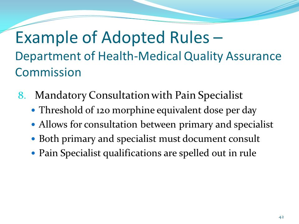 Example of Adopted Rules – Department of Health-Medical Quality Assurance Commission 8. Mandatory Consultation with Pain Specialist Threshold of 120 m