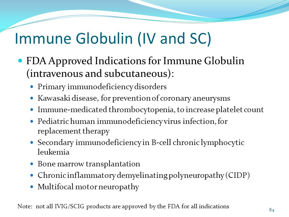 Immune Globulin (IV and SC) FDA Approved Indications for Immune Globulin (intravenous and subcutaneous): Primary immunodeficiency disorders Kawasaki d