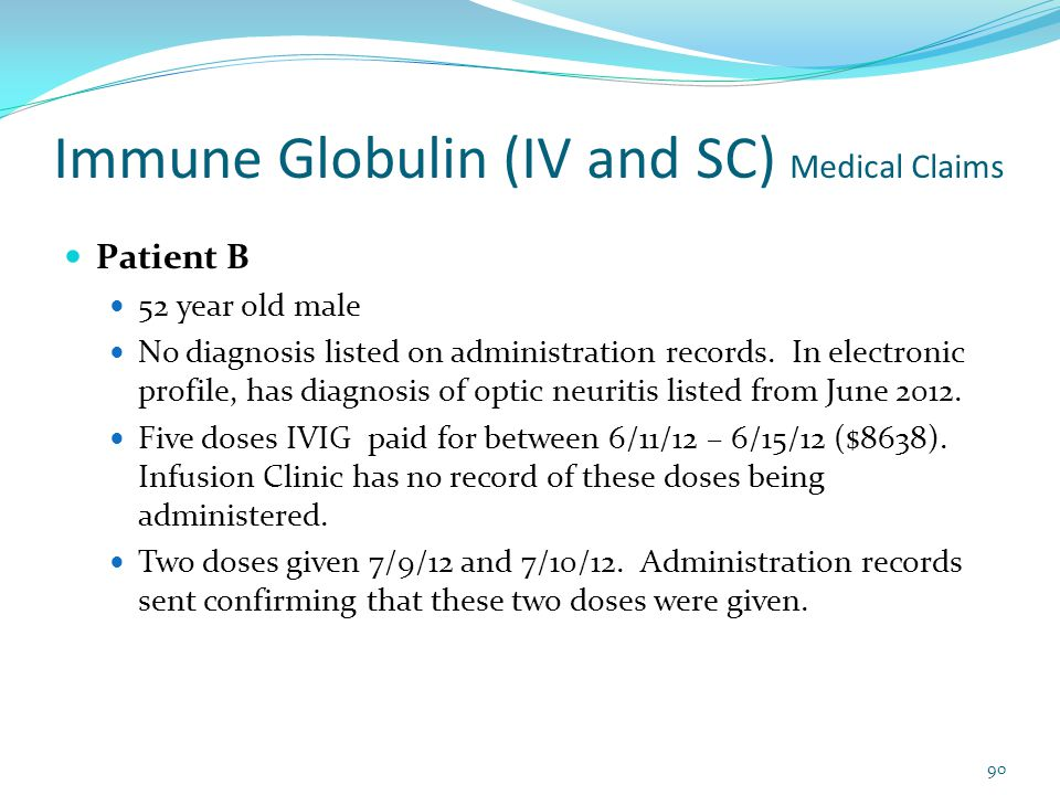 Immune Globulin (IV and SC) Medical Claims Patient B 52 year old male No diagnosis listed on administration records. In electronic profile, has diagno