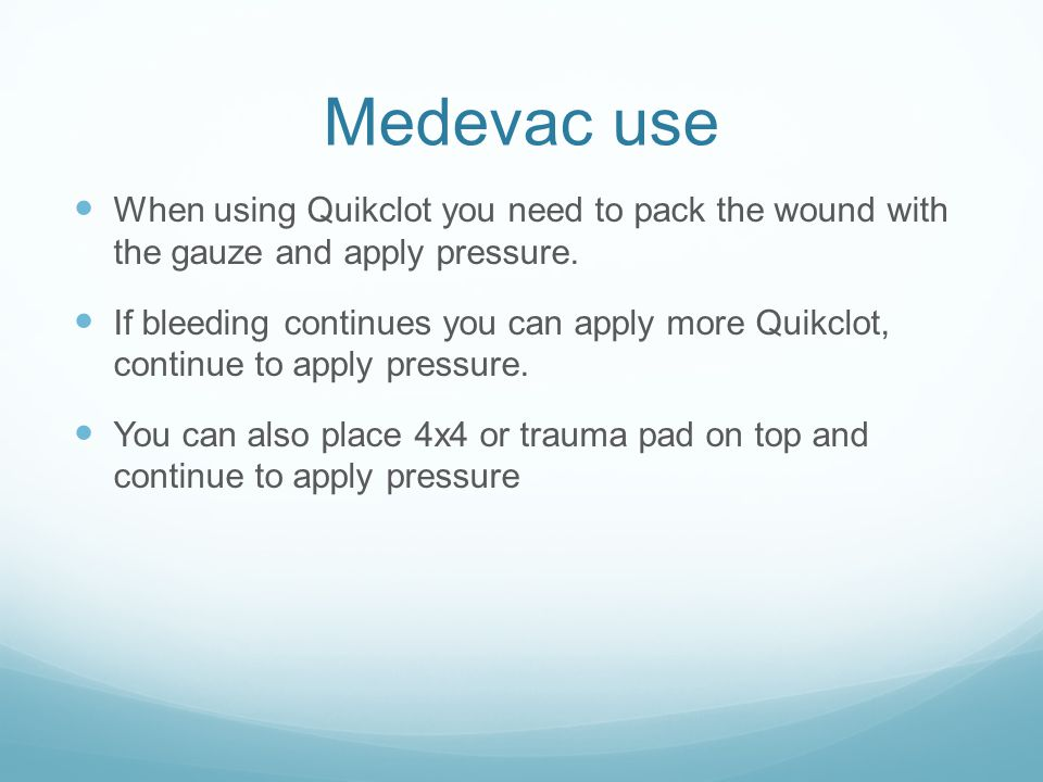Medevac use When using Quikclot you need to pack the wound with the gauze and apply pressure.