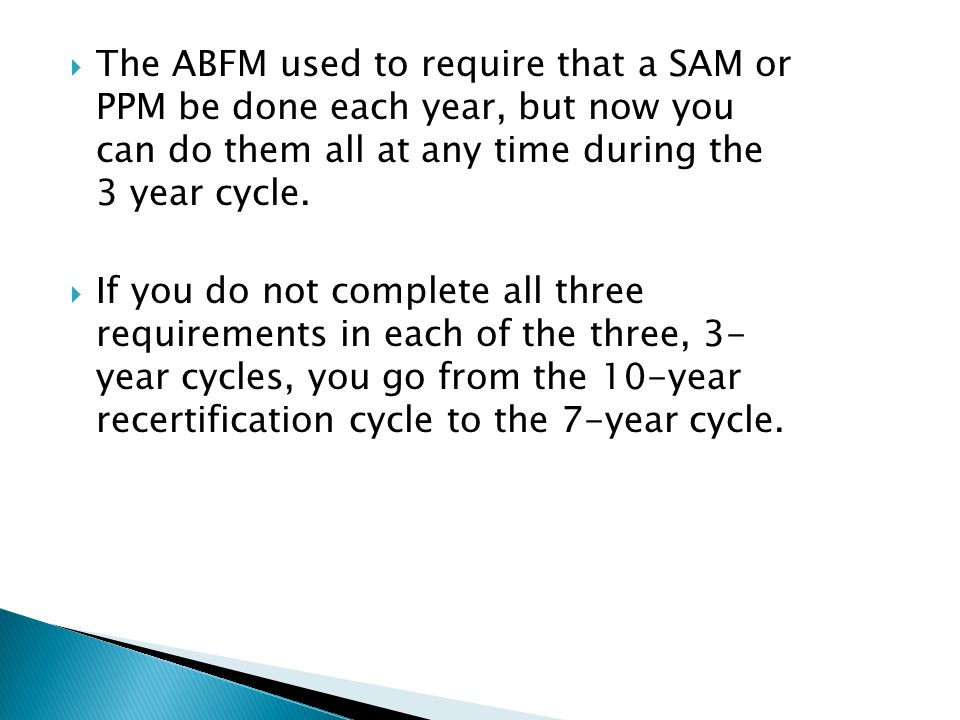  The ABFM used to require that a SAM or PPM be done each year, but now you can do them all at any time during the 3 year cycle.