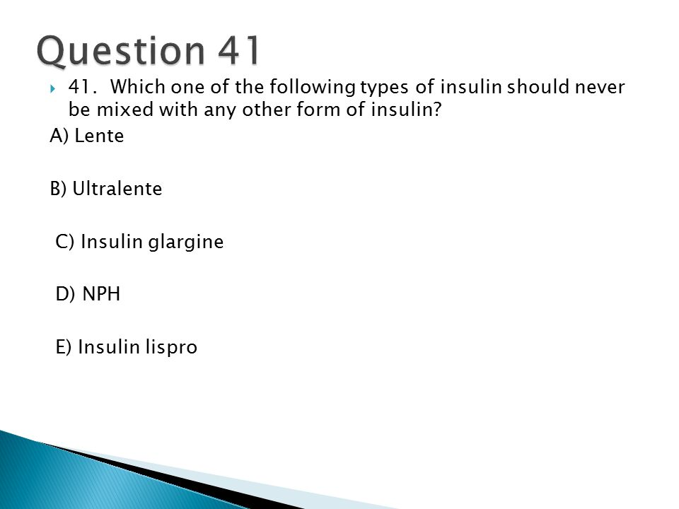  41. Which one of the following types of insulin should never be mixed with any other form of insulin? A) Lente B) Ultralente C) Insulin glargine D)