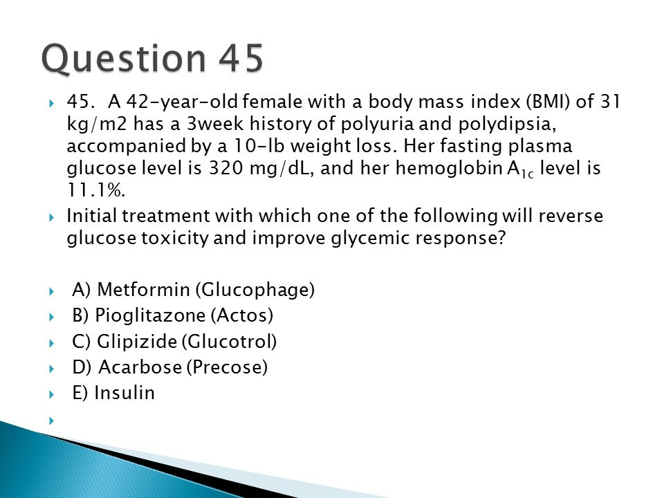  45. A 42-year-old female with a body mass index (BMI) of 31 kg/m2 has a 3week history of polyuria and polydipsia, accompanied by a 10-lb weight loss