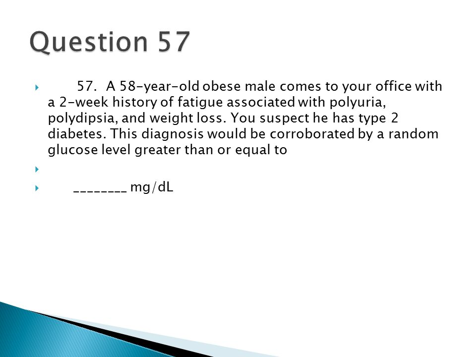  57. A 58-year-old obese male comes to your office with a 2-week history of fatigue associated with polyuria, polydipsia, and weight loss. You suspec