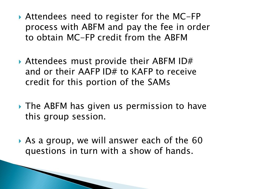  Attendees need to register for the MC-FP process with ABFM and pay the fee in order to obtain MC-FP credit from the ABFM  Attendees must provide their ABFM ID# and or their AAFP ID# to KAFP to receive credit for this portion of the SAMs  The ABFM has given us permission to have this group session.