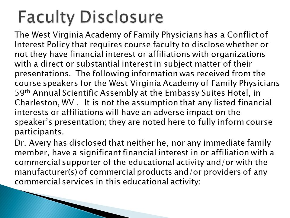 The West Virginia Academy of Family Physicians has a Conflict of Interest Policy that requires course faculty to disclose whether or not they have financial interest or affiliations with organizations with a direct or substantial interest in subject matter of their presentations.