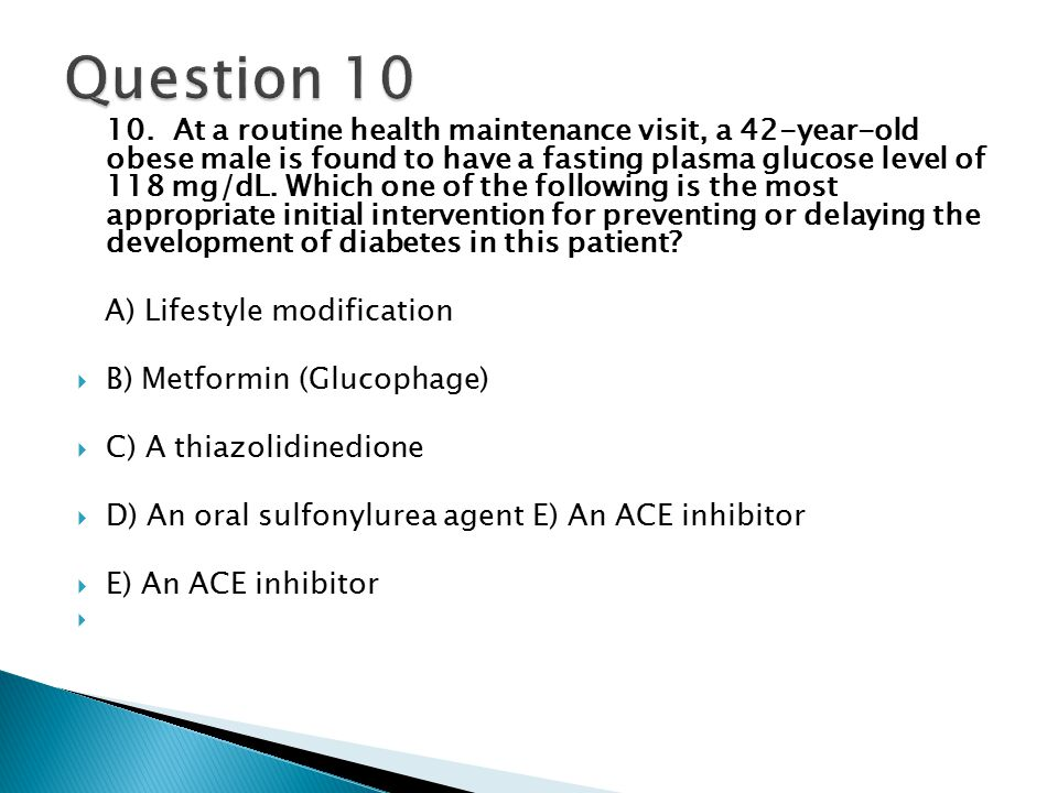 10. At a routine health maintenance visit, a 42-year-old obese male is found to have a fasting plasma glucose level of 118 mg/dL. Which one of the fol
