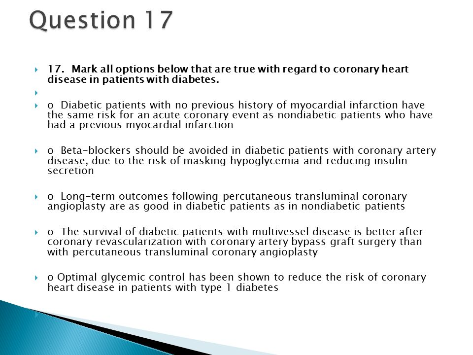  17. Mark all options below that are true with regard to coronary heart disease in patients with diabetes.   o Diabetic patients with no previous h