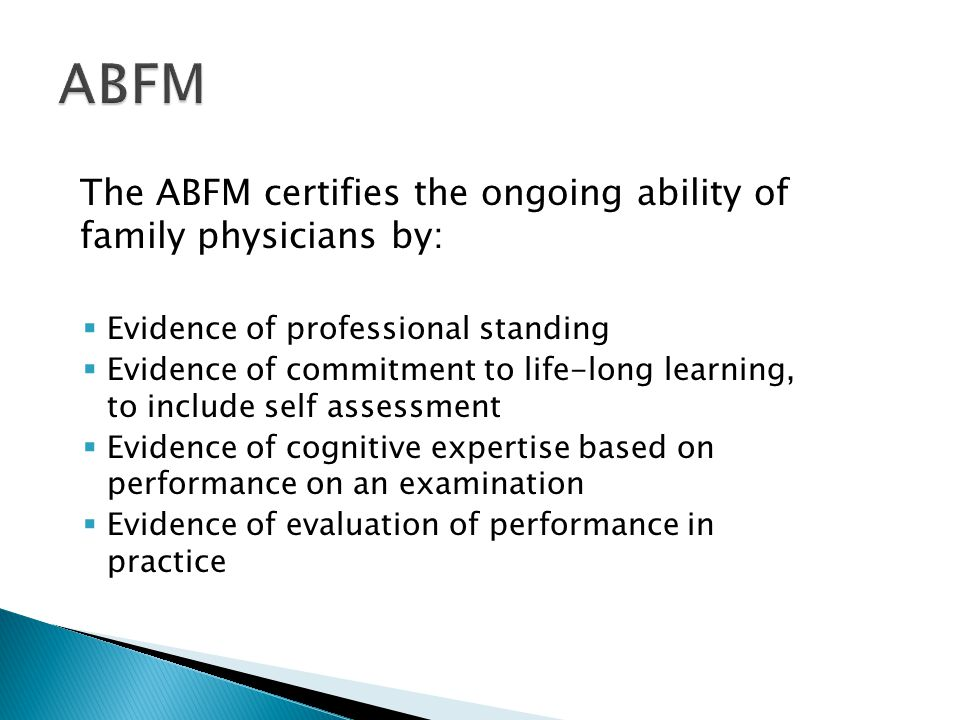 The ABFM certifies the ongoing ability of family physicians by:  Evidence of professional standing  Evidence of commitment to life-long learning, to include self assessment  Evidence of cognitive expertise based on performance on an examination  Evidence of evaluation of performance in practice