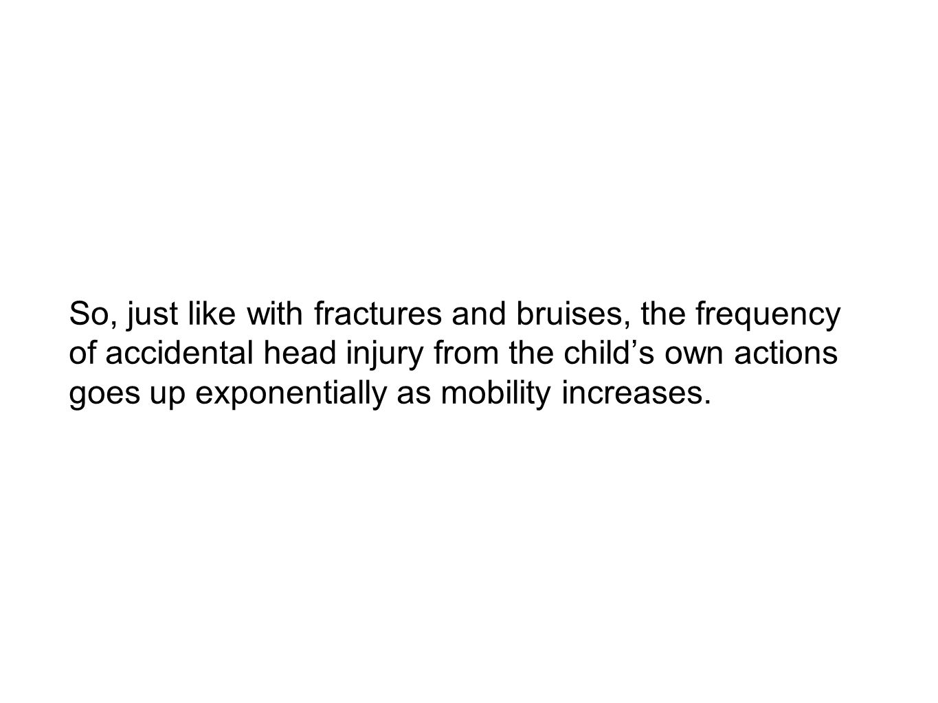 So, just like with fractures and bruises, the frequency of accidental head injury from the child's own actions goes up exponentially as mobility increases.