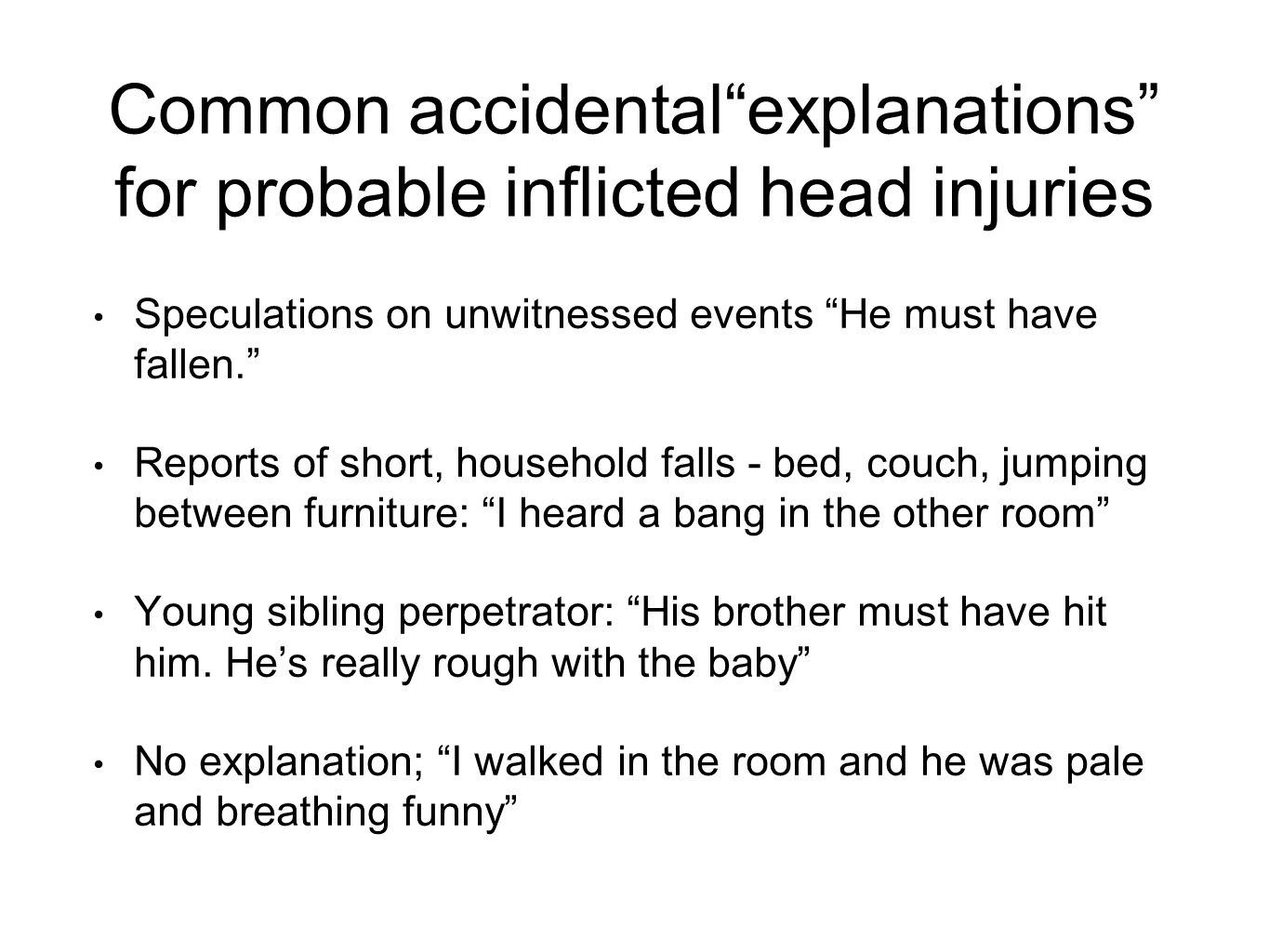 Common accidental explanations for probable inflicted head injuries Speculations on unwitnessed events He must have fallen. Reports of short, household falls - bed, couch, jumping between furniture: I heard a bang in the other room Young sibling perpetrator: His brother must have hit him.