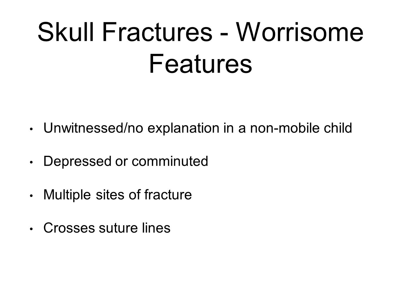 Skull Fractures - Worrisome Features Unwitnessed/no explanation in a non-mobile child Depressed or comminuted Multiple sites of fracture Crosses suture lines